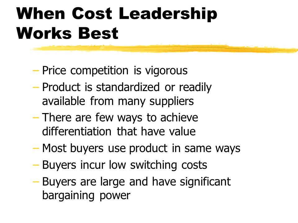 When Cost Leadership Works Best –Price competition is vigorous –Product is standardized or readily available from many suppliers –There are few ways t