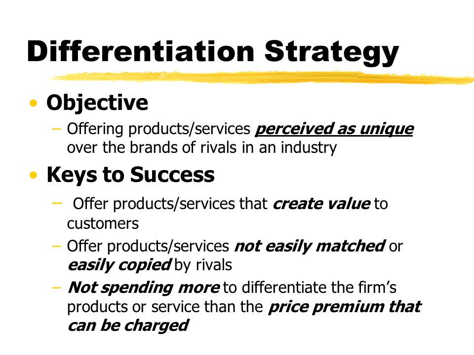 Differentiation Strategy Objective –Offering products/services perceived as unique over the brands of rivals in an industry Keys to Success – Offer pr