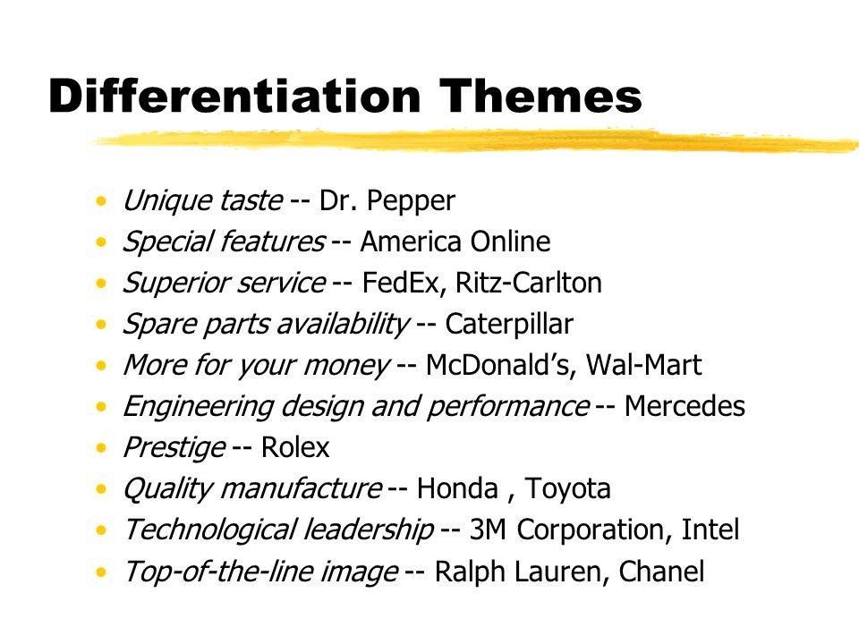 Differentiation Themes Unique taste -- Dr. Pepper Special features -- America Online Superior service -- FedEx, Ritz-Carlton Spare parts availability