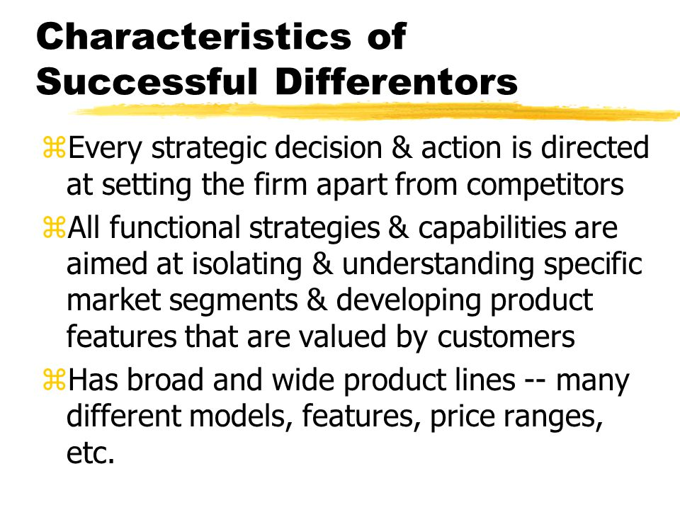 Characteristics of Successful Differentors zEvery strategic decision & action is directed at setting the firm apart from competitors zAll functional s