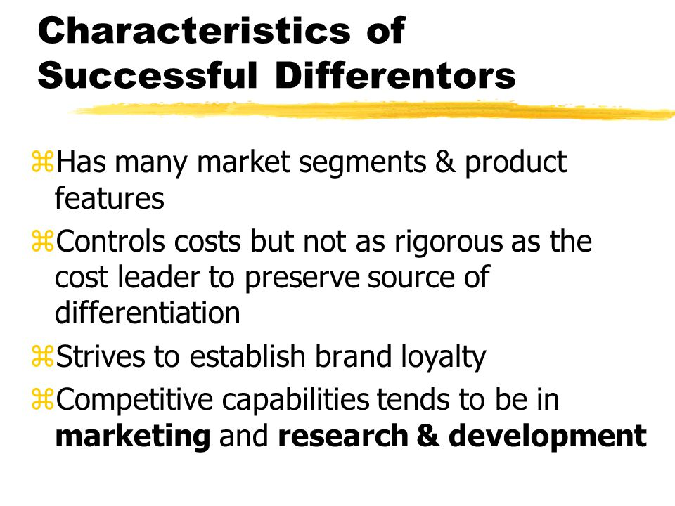 Characteristics of Successful Differentors zHas many market segments & product features zControls costs but not as rigorous as the cost leader to pres