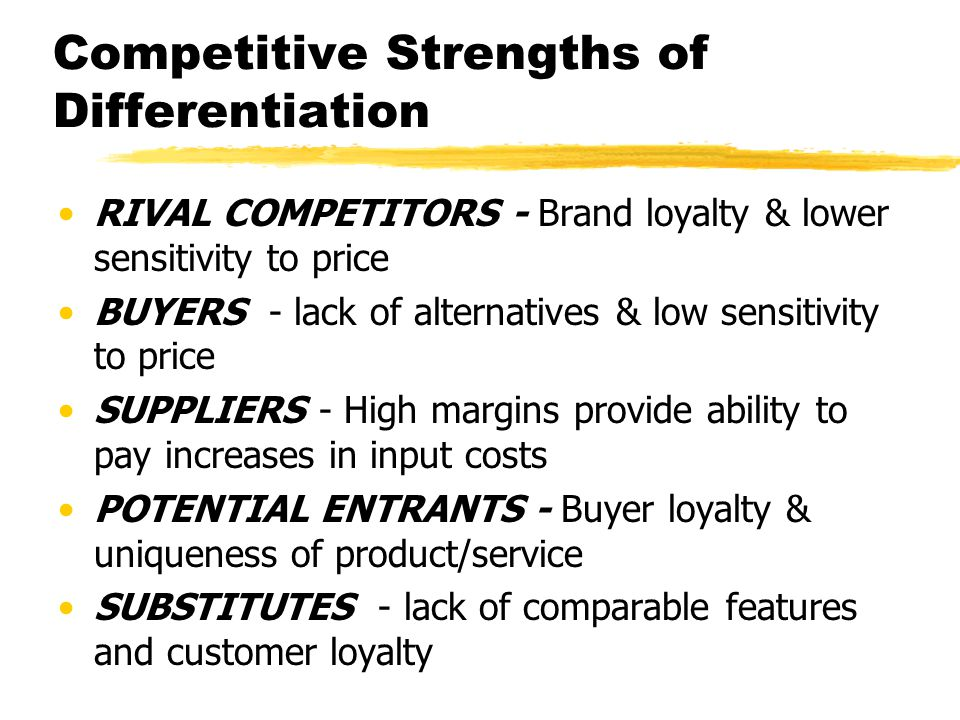 Competitive Strengths of Differentiation RIVAL COMPETITORS - Brand loyalty & lower sensitivity to price BUYERS - lack of alternatives & low sensitivit