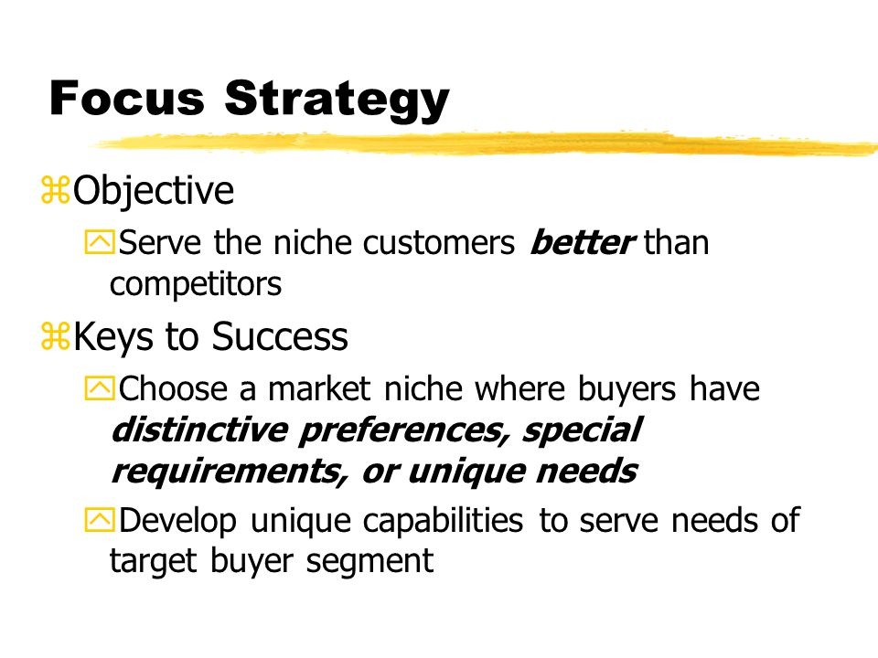 Focus Strategy zObjective yServe the niche customers better than competitors zKeys to Success yChoose a market niche where buyers have distinctive pre