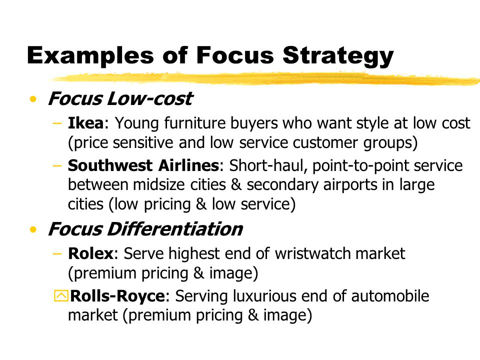 Examples of Focus Strategy Focus Low-cost –Ikea: Young furniture buyers who want style at low cost (price sensitive and low service customer groups) –