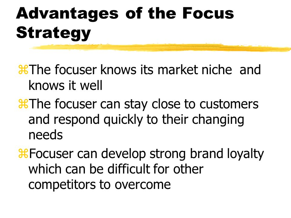 Advantages of the Focus Strategy zThe focuser knows its market niche and knows it well zThe focuser can stay close to customers and respond quickly to
