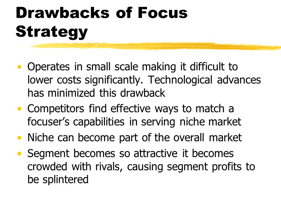 Drawbacks of Focus Strategy Operates in small scale making it difficult to lower costs significantly. Technological advances has minimized this drawba
