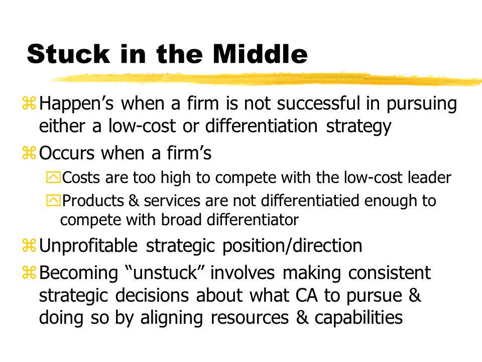 Stuck in the Middle zHappens when a firm is not successful in pursuing either a low-cost or differentiation strategy zOccurs when a firms yCosts are t