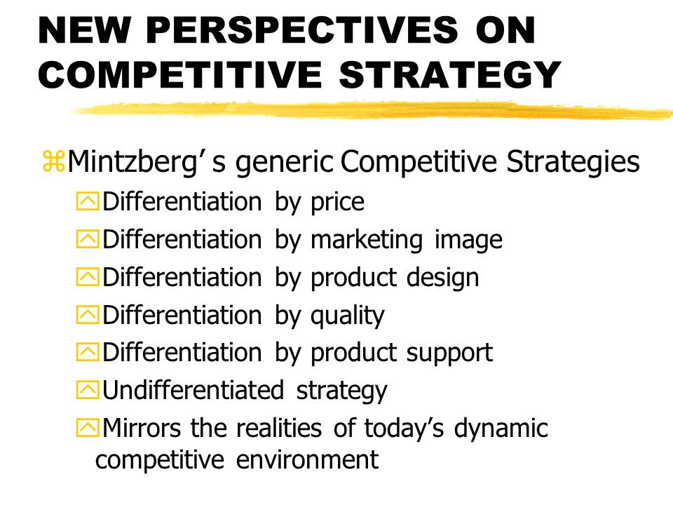 NEW PERSPECTIVES ON COMPETITIVE STRATEGY zMintzberg s generic Competitive Strategies yDifferentiation by price yDifferentiation by marketing image yDi