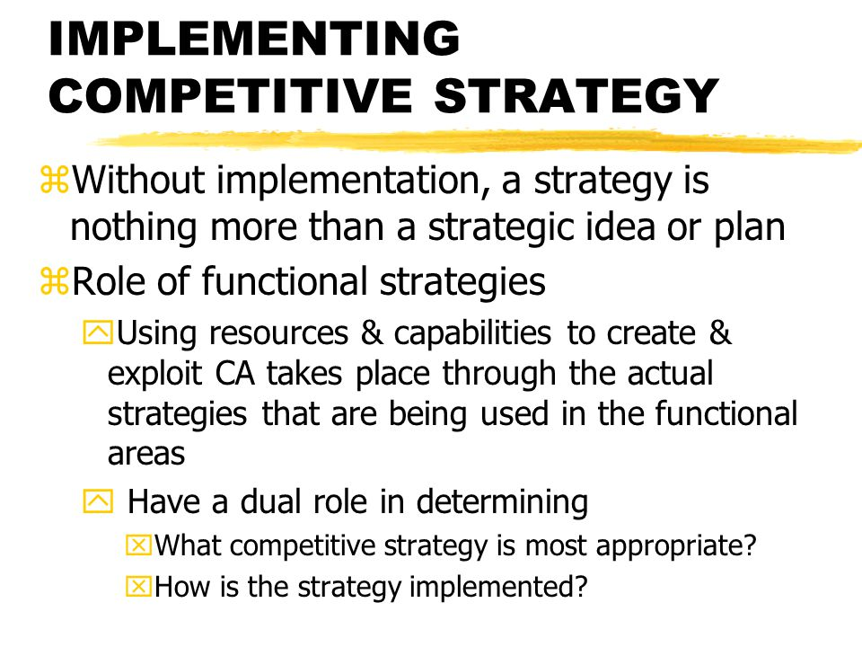 IMPLEMENTING COMPETITIVE STRATEGY zWithout implementation, a strategy is nothing more than a strategic idea or plan zRole of functional strategies yUs