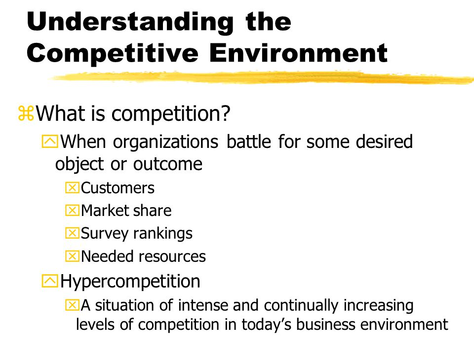 Understanding the Competitive Environment zWhat is competition? yWhen organizations battle for some desired object or outcome xCustomers xMarket share