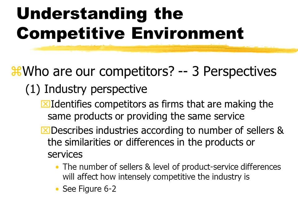 Understanding the Competitive Environment zWho are our competitors? -- 3 Perspectives (1) Industry perspective xIdentifies competitors as firms that a
