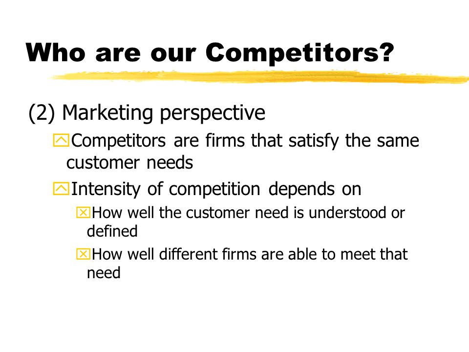 Who are our Competitors? (2) Marketing perspective yCompetitors are firms that satisfy the same customer needs yIntensity of competition depends on xH