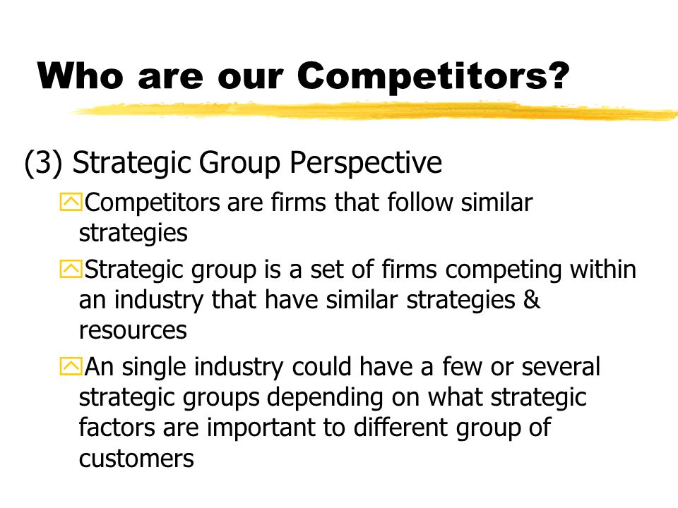 Who are our Competitors? (3) Strategic Group Perspective yCompetitors are firms that follow similar strategies yStrategic group is a set of firms comp