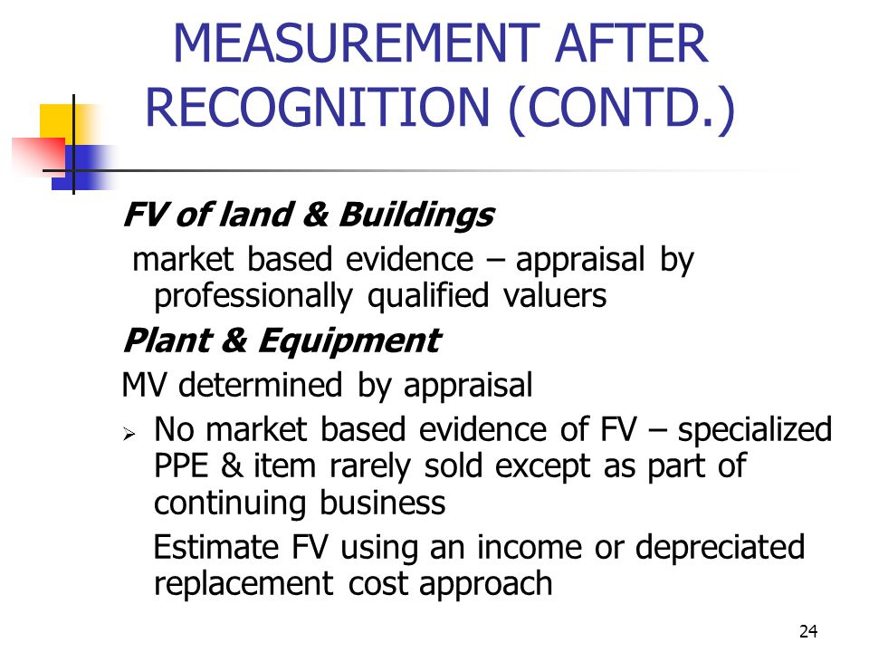 MEASUREMENT AFTER RECOGNITION (CONTD.) FV of land & Buildings market based evidence – appraisal by professionally qualified valuers Plant & Equipment