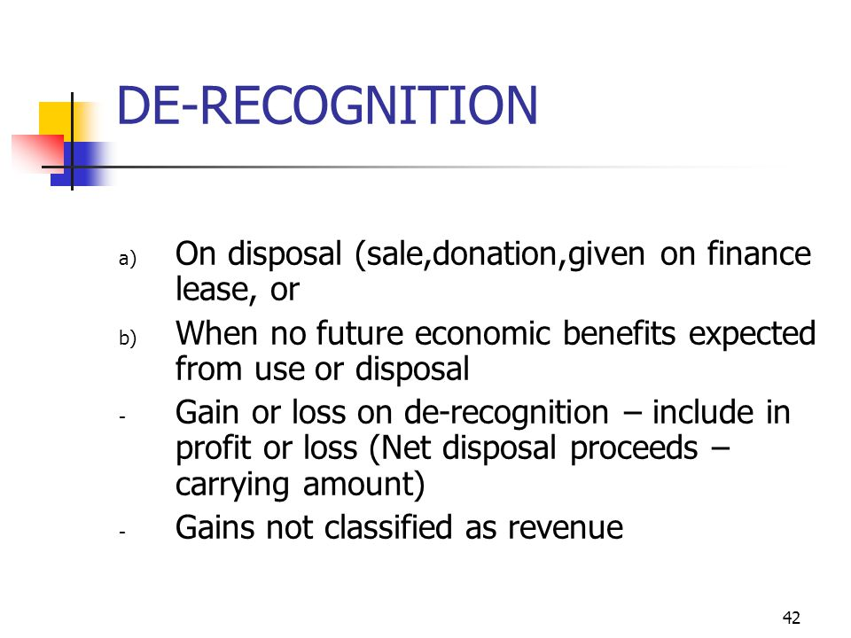 DE-RECOGNITION a) On disposal (sale,donation,given on finance lease, or b) When no future economic benefits expected from use or disposal - Gain or lo