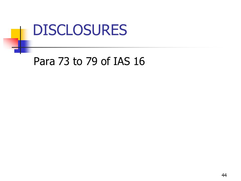 DISCLOSURES Para 73 to 79 of IAS 16 44