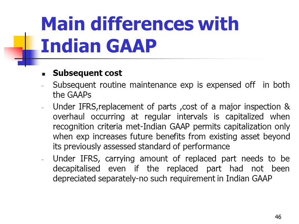 Main differences with Indian GAAP Subsequent cost - Subsequent routine maintenance exp is expensed off in both the GAAPs - Under IFRS,replacement of p