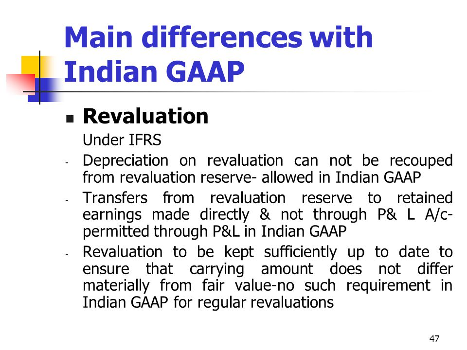 Main differences with Indian GAAP Revaluation Under IFRS - Depreciation on revaluation can not be recouped from revaluation reserve- allowed in Indian