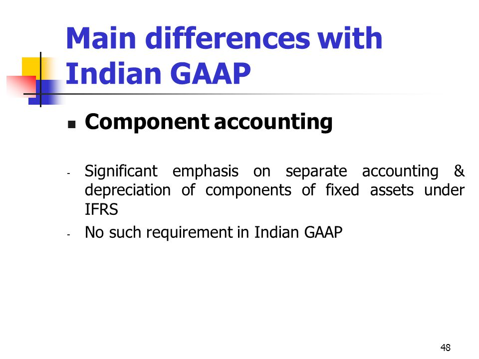 Main differences with Indian GAAP Component accounting - Significant emphasis on separate accounting & depreciation of components of fixed assets unde