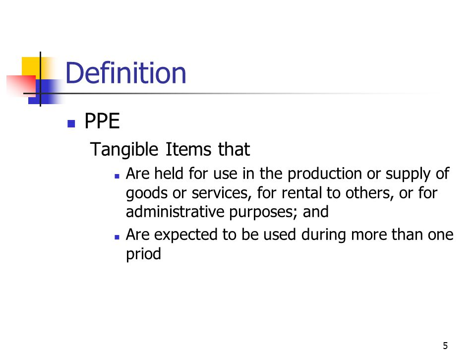 Definition PPE Tangible Items that Are held for use in the production or supply of goods or services, for rental to others, or for administrative purp