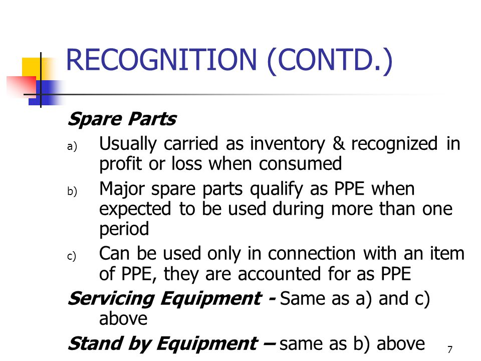 RECOGNITION (CONTD.) Spare Parts a) Usually carried as inventory & recognized in profit or loss when consumed b) Major spare parts qualify as PPE when