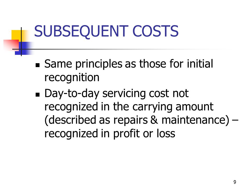 SUBSEQUENT COSTS Same principles as those for initial recognition Day-to-day servicing cost not recognized in the carrying amount (described as repair