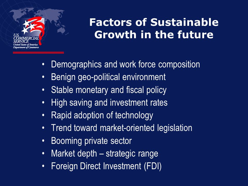 Factors of Sustainable Growth in the future Demographics and work force composition Benign geo-political environment Stable monetary and fiscal policy