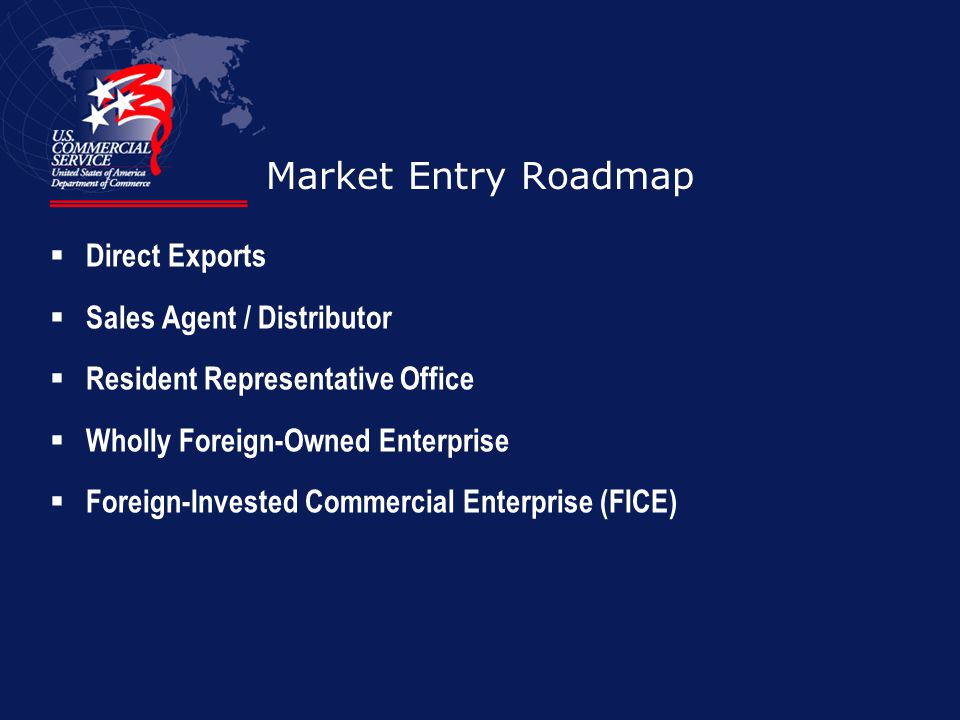 Market Entry Roadmap Direct Exports Sales Agent / Distributor Resident Representative Office Wholly Foreign-Owned Enterprise Foreign-Invested Commerci