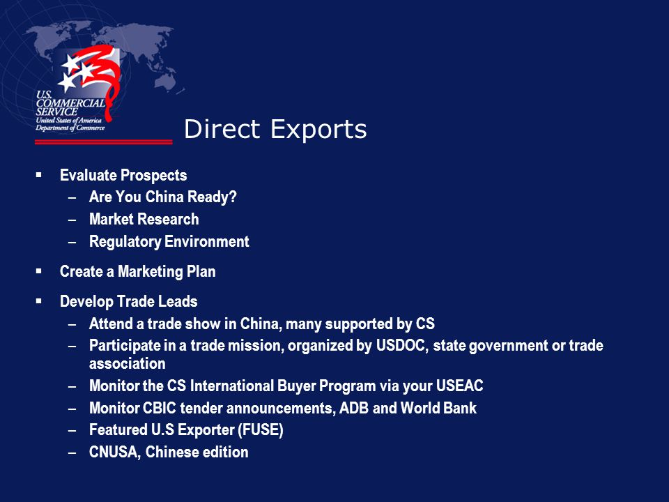 Direct Exports Evaluate Prospects – Are You China Ready? – Market Research – Regulatory Environment Create a Marketing Plan Develop Trade Leads – Atte