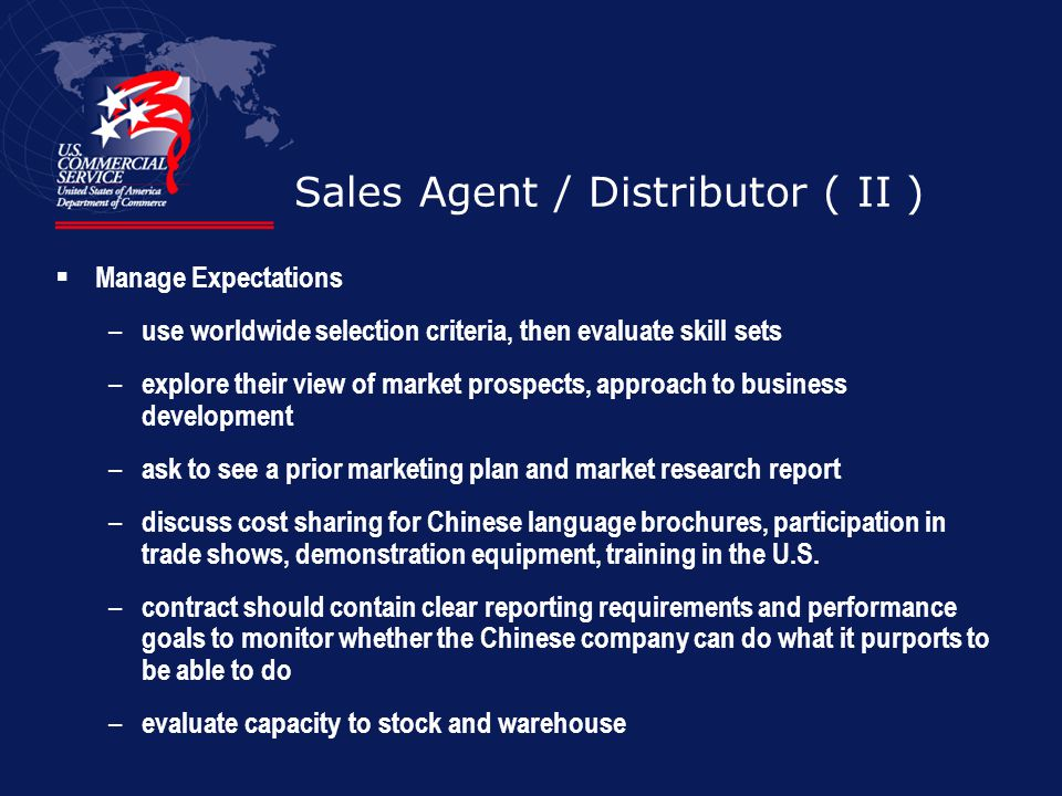 Sales Agent / Distributor ( II ) Manage Expectations – use worldwide selection criteria, then evaluate skill sets – explore their view of market prosp