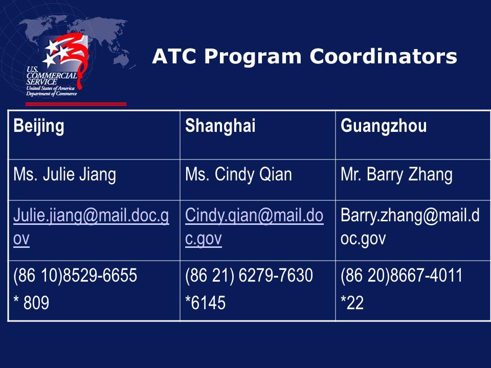 ATC Program Coordinators BeijingShanghaiGuangzhou Ms. Julie JiangMs. Cindy QianMr. Barry Zhang Julie.jiang@mail.doc.g ov Cindy.qian@mail.do c.gov Barr