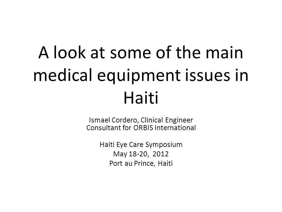 A look at some of the main medical equipment issues in Haiti Ismael Cordero, Clinical Engineer Consultant for ORBIS International Haiti Eye Care Sympo