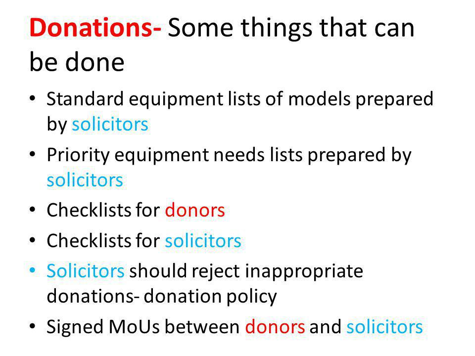 Donations- Some things that can be done Standard equipment lists of models prepared by solicitors Priority equipment needs lists prepared by solicitors Checklists for donors Checklists for solicitors Solicitors should reject inappropriate donations- donation policy Signed MoUs between donors and solicitors