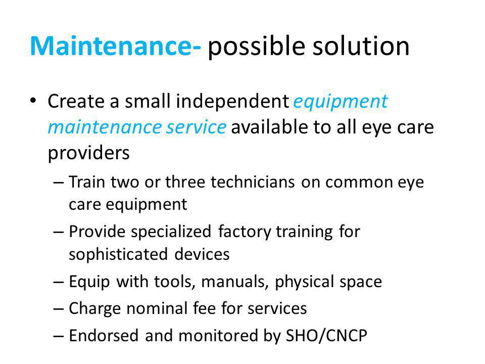 Maintenance- possible solution Create a small independent equipment maintenance service available to all eye care providers – Train two or three technicians on common eye care equipment – Provide specialized factory training for sophisticated devices – Equip with tools, manuals, physical space – Charge nominal fee for services – Endorsed and monitored by SHO/CNCP