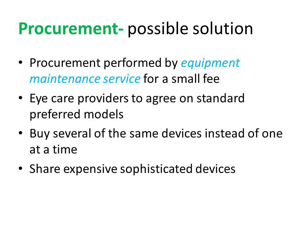 Procurement- possible solution Procurement performed by equipment maintenance service for a small fee Eye care providers to agree on standard preferred models Buy several of the same devices instead of one at a time Share expensive sophisticated devices