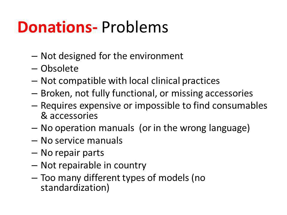 Donations- Problems – Not designed for the environment – Obsolete – Not compatible with local clinical practices – Broken, not fully functional, or missing accessories – Requires expensive or impossible to find consumables & accessories – No operation manuals (or in the wrong language) – No service manuals – No repair parts – Not repairable in country – Too many different types of models (no standardization)