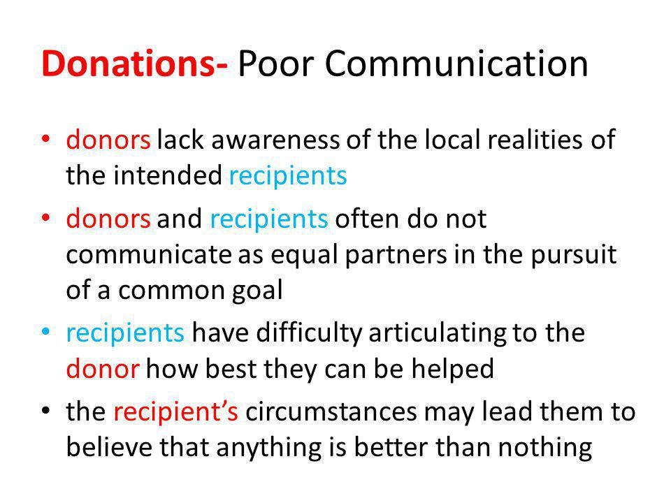Donations- Poor Communication donors lack awareness of the local realities of the intended recipients donors and recipients often do not communicate as equal partners in the pursuit of a common goal recipients have difficulty articulating to the donor how best they can be helped the recipients circumstances may lead them to believe that anything is better than nothing