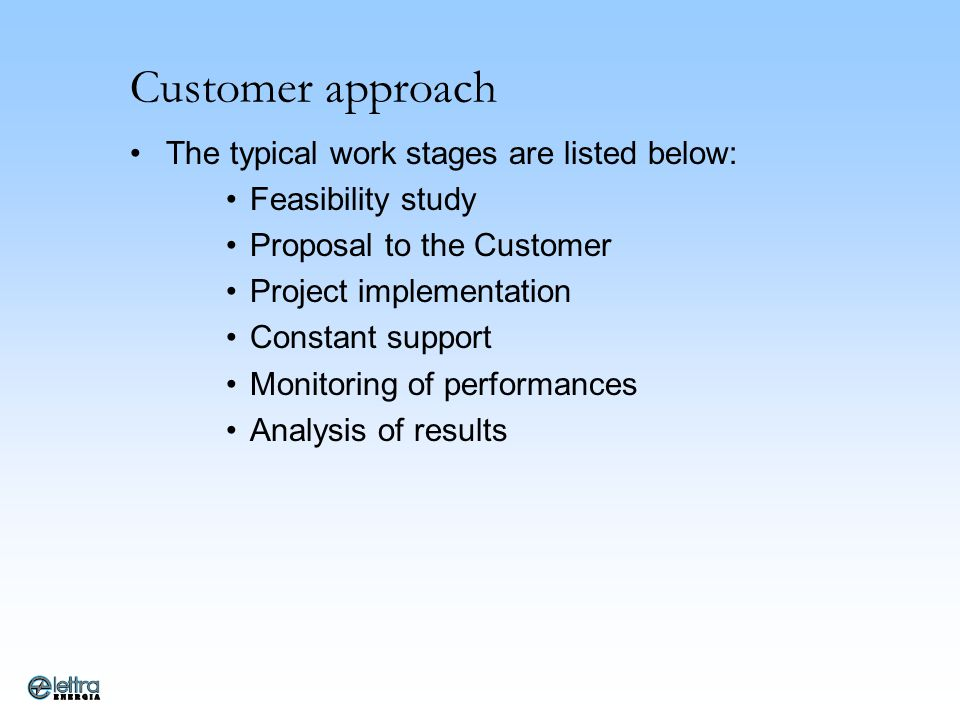 Customer approach The typical work stages are listed below: Feasibility study Proposal to the Customer Project implementation Constant support Monitor