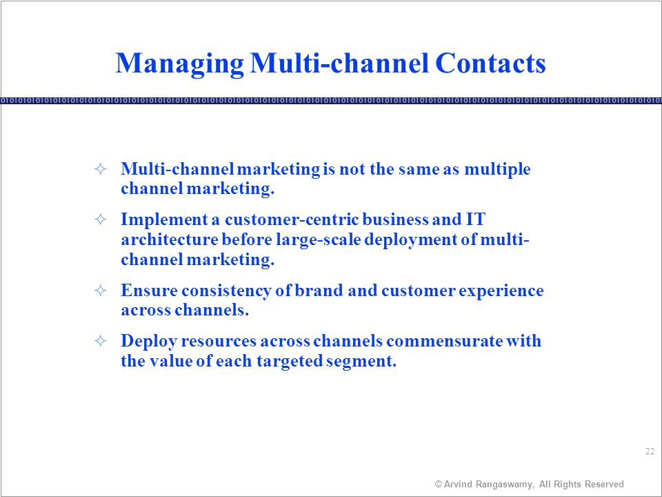 22 © Arvind Rangaswamy, All Rights Reserved Managing Multi-channel Contacts ² Multi-channel marketing is not the same as multiple channel marketing.