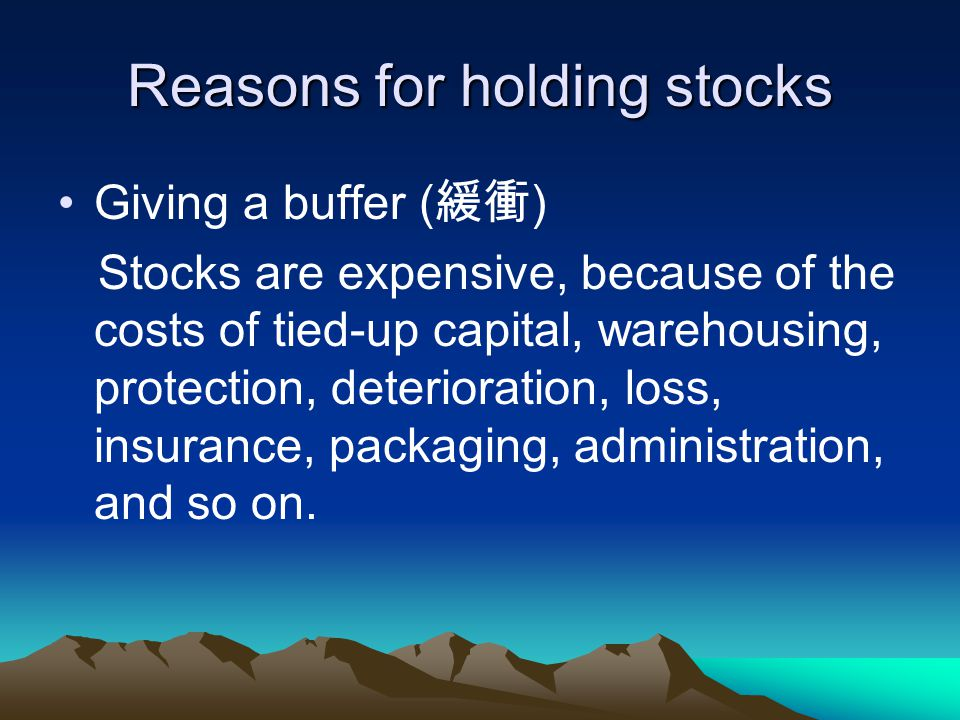 Reasons for holding stocks Giving a buffer ( ) Stocks are expensive, because of the costs of tied-up capital, warehousing, protection, deterioration,