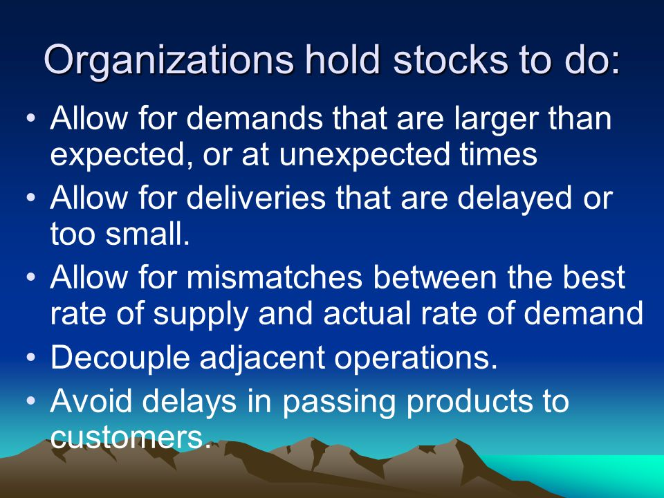 Organizations hold stocks to do: Allow for demands that are larger than expected, or at unexpected times Allow for deliveries that are delayed or too
