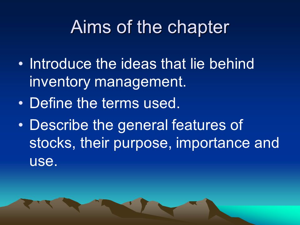 Aims of the chapter Introduce the ideas that lie behind inventory management. Define the terms used. Describe the general features of stocks, their pu