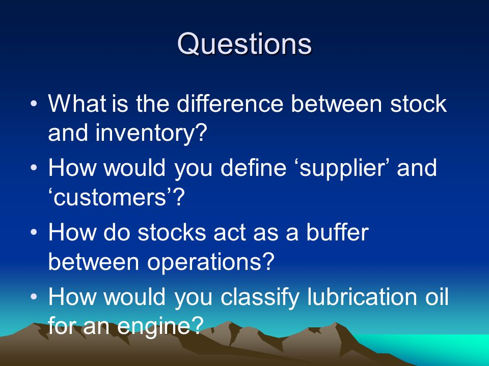 Questions What is the difference between stock and inventory? How would you define supplier and customers? How do stocks act as a buffer between opera