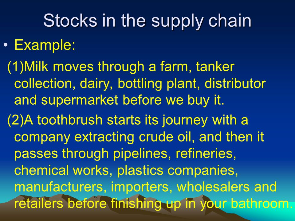 Stocks in the supply chain Example: (1)Milk moves through a farm, tanker collection, dairy, bottling plant, distributor and supermarket before we buy