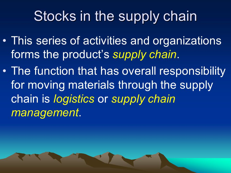 Stocks in the supply chain This series of activities and organizations forms the products supply chain.
