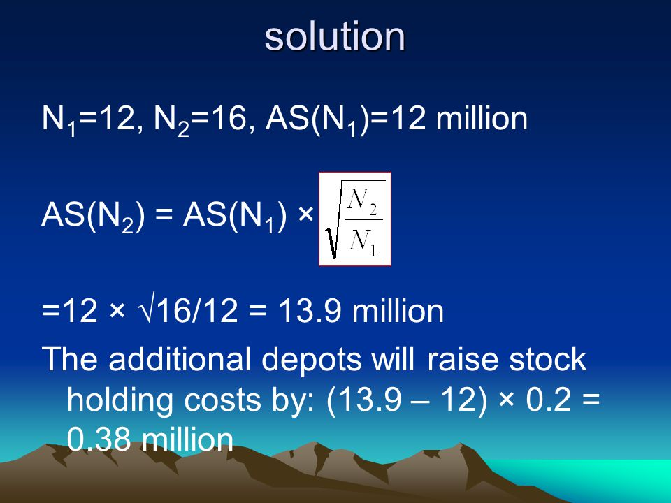 solution N 1 =12, N 2 =16, AS(N 1 )=12 million AS(N 2 ) = AS(N 1 ) × =12 × 16/12 = 13.9 million The additional depots will raise stock holding costs by: (13.9 – 12) × 0.2 = 0.38 million