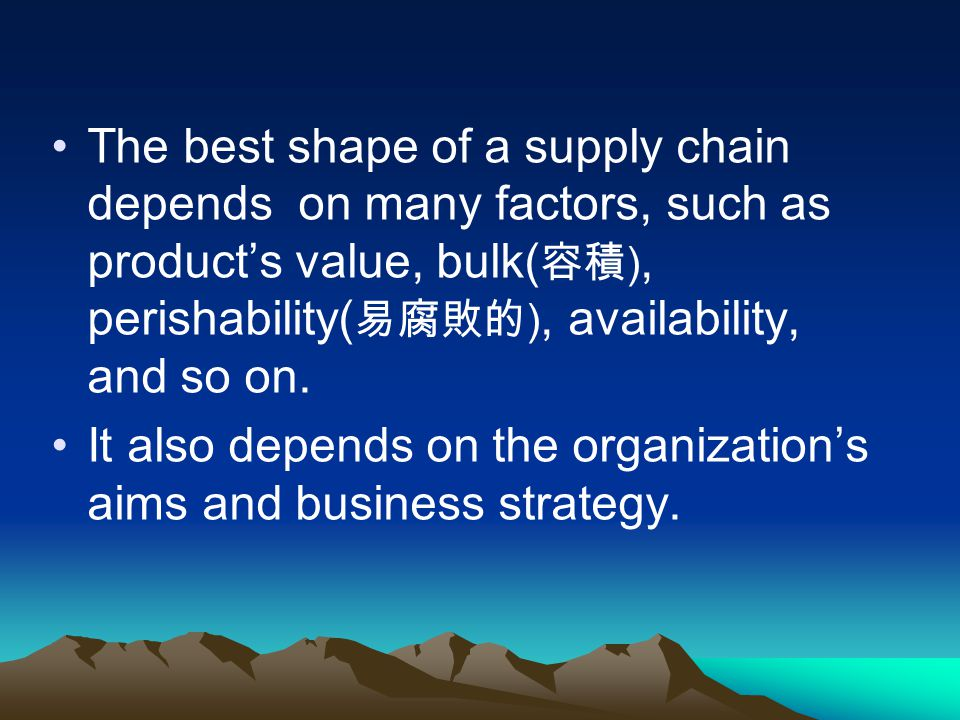 The best shape of a supply chain depends on many factors, such as products value, bulk( ), perishability( ), availability, and so on.