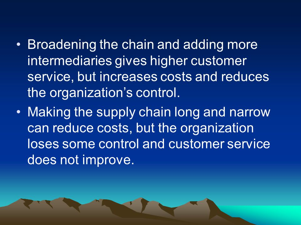 Broadening the chain and adding more intermediaries gives higher customer service, but increases costs and reduces the organizations control.