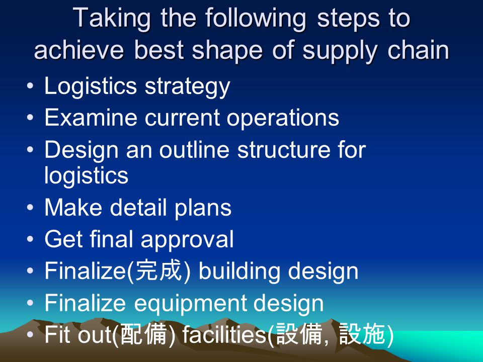 Taking the following steps to achieve best shape of supply chain Logistics strategy Examine current operations Design an outline structure for logistics Make detail plans Get final approval Finalize( ) building design Finalize equipment design Fit out( ) facilities(, )