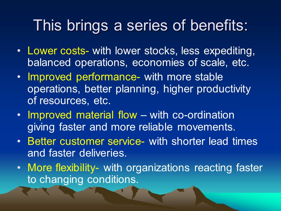 This brings a series of benefits: Lower costs- with lower stocks, less expediting, balanced operations, economies of scale, etc.